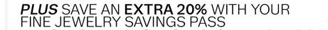 Plus save an extra 20% with your Fine Jewelry Savings Pass