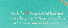 Click the Drop A Hint link next to any design on Tiffany.com to share what sends you over the moon.