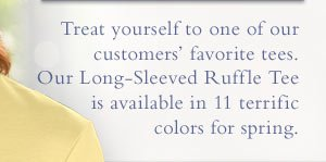 Treat yourself to one of our customers' favorite tees. Our Long-Sleeved Ruffle Tee is available in 11 terrific colors for spring.