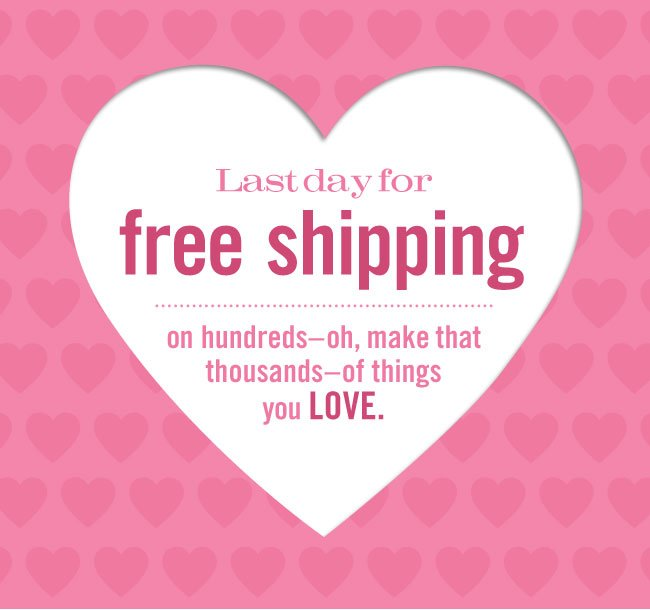 Last day for free shipping on hundreds - oh make that thousands - of things you LOVE.