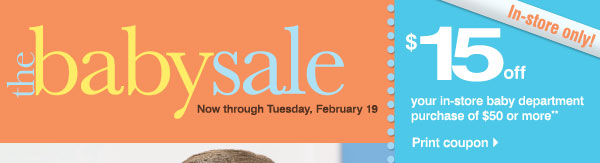 The Baby Sale Now through Tuesday, February 19  In-store only!  $15 off your in-store baby department purchase of $50 or more**  Print coupon