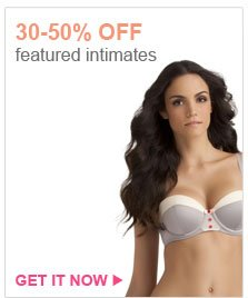 30-50% OFF featured intimates | GET IT NOW