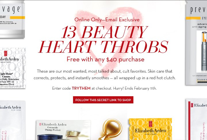 Online Only - Email Exclusive. 13 BEAUTY HEART THROBS.  Free with any $40 purchase. These are our most wanted, most talked about, cult favorites. Skin care that corrects, protects, and instantly smoothes - all wrapped up a red hot clutch. Enter code TRYTHEM at checkout. Hurry! Ends February 11th. FOLLOW THIS SECRET LINK TO SHOP.