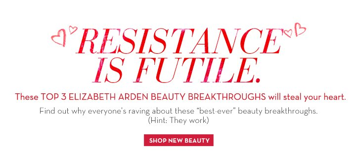 "RESISTANCE IS FUTILE. These TOP 3 ELIZABETH ARDEN BEAUTY BREAKTHROUGHS will steal your heart. Find out why everyone's raving about these  ""best-ever"" beauty breakthroughs. (Hint: They work). SHOP NOW BEAUTY."