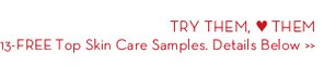 TRY THEM, ♥ THEM. 13-FREE Top Skin Care Samples. Details Below.