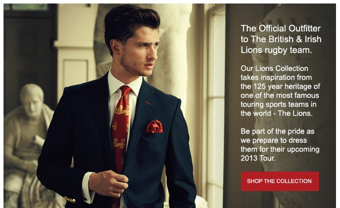 The Official Outfitter to The British & Irish Lions rugby team.  Our Lions Collection takes inspiration from the 125 year heritage of one of the most famous touring sports teams in the world - The Lions.   Be part of the pride as we prepare to dress them for their upcoming 2013 Tour. SHOP NOW