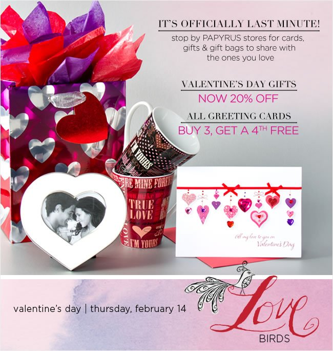 Stop by PAPYRUS stores for all of your Valentine's Day  Cards, Gifts & Gift Bags   Valentine's Day Gifts  Now 20% Off   All Greeting Cards  Buy 3, Get a 4 FREE*