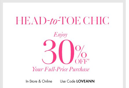 HEAD–TO–TOE CHIC  Enjoy 30% Off* Your Full–Price Purchase  In–Store & Online Use code LOVEANN