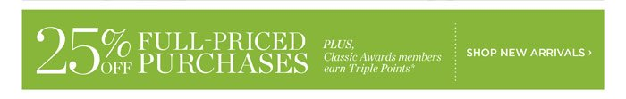 25% Off all full-priced purchases. Plus, Classic Awards members earn Triple Points! Shop New Arrivals.