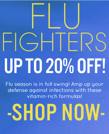 Flu Fighters—Up to 20% Off!  Flu season is in full swing! Amp up your defense against infections with these vitamin-rich formulas! Shop Now>>