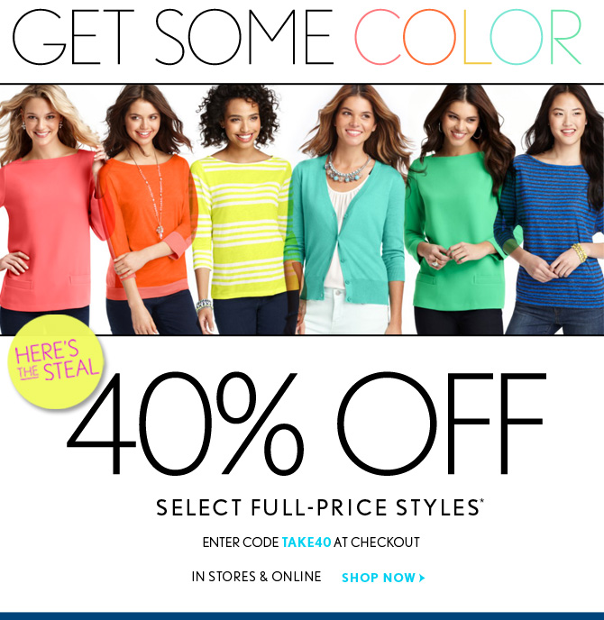 GET SOME COLOR  HERE'S THE STEAL  40% OFF  SELECT FULL–PRICE STYLES* ENTER CODE TAKE40 AT CHECKOUT IN STORES & ONLINE SHOP NOW