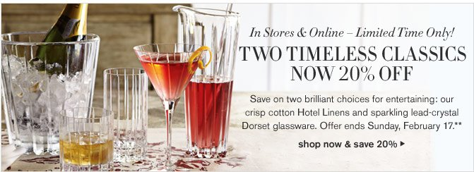 In Stores & Online – Limited Time Only! - TWO TIMELESS CLASSICS NOW 20% OFF - Save on two brilliant choices for entertaining: our crisp cotton Hotel Linens and sparkling lead-crystal Dorset glassware. Offer ends Sunday, February 17.** - SHOP NOW & SAVE 20%