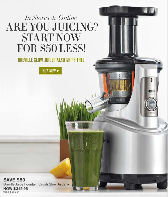 In Stores & Online - ARE YOU JUICING? START NOW FOR $50 LESS! - BREVILLE SLOW JUICER ALSO SHIPS FREE - SAVE $50 - NOW $349.95 (WAS $399.95) -- BUY NOW