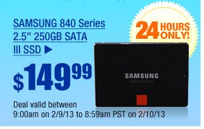 "$149.99 -- SAMSUNG 840 Series 2.5"" 250GB SATA III  SSD Deal valid between 9:00am on 2/9/13 to 8:59am PST on 2/10/13"
