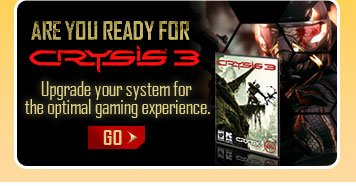 ARE YOU READY FOR CRYSIS 3. Upgrade your system for the optimal gaming experience. GO.