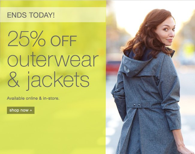 ends today! 25% off outerwear & jackets. shop now