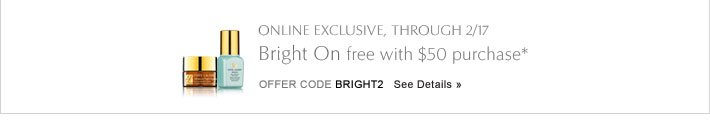 ONLINE EXCLUSIVE, THROUGH 2/17Bright On free with $50 purchase*Offer Code BRIGHT2 See Details»