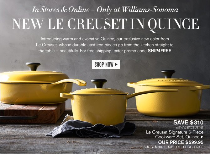 In Stores & Online – Only at Williams-Sonoma - NEW LE CREUSET IN QUINCE -- Introducing warm and evocative Quince, our exclusive new color from Le Creuset, whose durable cast-iron pieces go from the kitchen straight to the table – beautifully. For free shipping, enter promo code SHIP4FREE -- SHOP NOW