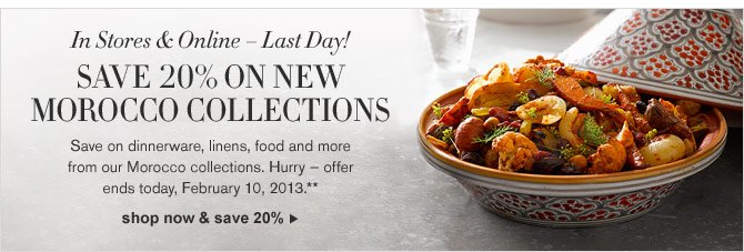 In Stores & Online – Last Day! SAVE 20% ON NEW MOROCCO COLLECTIONS - Save on dinnerware, linens, food and more from our Morocco collections. Hurry — offer ends today, February 10, 2013.** -- SHOP NOW & SAVE 20%