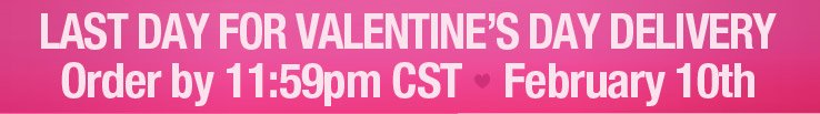 February 10 is the last day for Valentine's Day delivery. Order by 11:59pm CST.