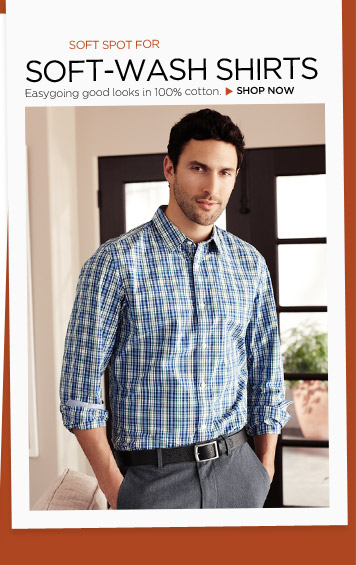 SOFT SPOT FOR SOFT-WASH SHIRTS | Easygoing good looks in 100% cotton. SHOP NOW