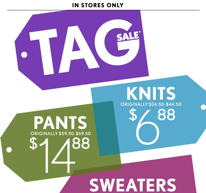 IN STORES ONLY  TAG SALE*  KNITS ORIGINALLY $24.50–$44.50  $6.88  PANTS ORIGINALLY $59.50–$69.50  $14.88              SWEATERS ORIGINALLY $49.50–$59.50  $9.88