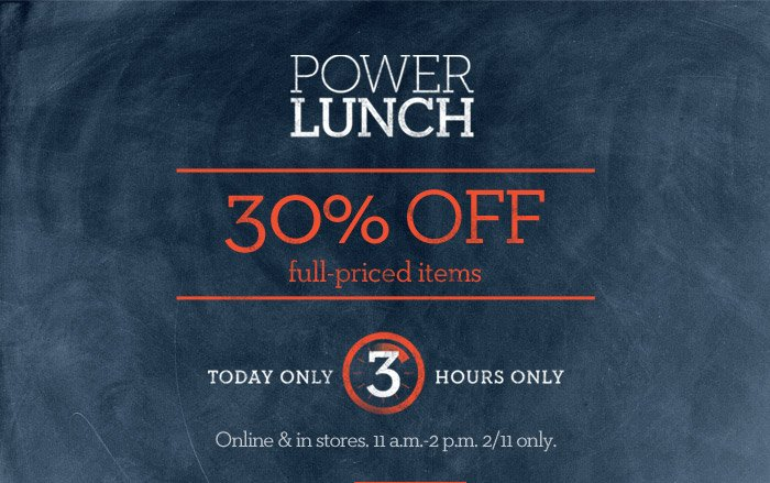 POWER LUNCH | 30% OFF full-priced items | TODAY ONLY 3 HOURS ONLY | Online & in stores. 11 a.m.-2 p.m. 2/11 only.