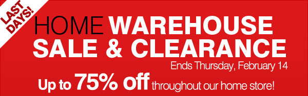 Last days! Home Warehouse Sale & Clearance.  Ends Thursday, February 14. Up to 75% off throughout our home store!