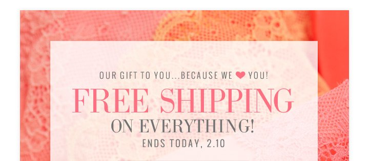Our Gift To You...Because We ♥ You! | Free Shipping On Everything | Ends Today, 2.10