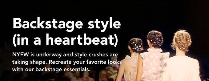 Backstage style (in a heartbeat)  NYFW is underway and style crushes are taking shape. Recreate your favorite looks with our backstage essentials.