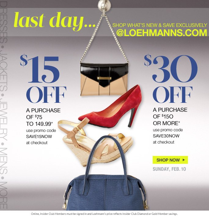 shop what's new & save exclusively   @loehmanns.com  $15 off  a purchase  of $75  to 149.99* use promo code  SAVE15NOW  at checkout  $30 off a purchase  of $15O  or more* use promo code  SAVE30NOW  at checkout  Shop now  sunday, Feb. 1O  Online, Insider Club Members must be signed in and Loehmann's price reflects Insider Club Diamond or Gold Member savings.  *$15 off a purchase of $75 to 149.99 or $30 off a purchase of $150 or more promotional offers are valid NOW THRU 2/11/12 until 2:59Am est online ONLY. Free shipping offer applies on orders of $100 or more, prior to sales tax and after any applicable discounts, only for standard shipping to one single address in the Continental US per order. Enter promo code SAVE15NOW at checkout to receive $15 off a purchase of $75 to 149.99 or enter promo code SAVE30NOW at checkout to receive $30 off a  purchase of $150 or more. Coupon is worth $15 off a purchase of $75 to 149.99 or $30 off a purchase of $150 or more, prior to sales tax and after all applicable discounts have been taken. Offers not valid in store or on previous purchases and excludes fragrances, hair care products, the purchase of Gift Cards and Insider Club Membership fee. Cannot be used in conjunction with employee discount or any other coupon or promotion. Discount may not be applied towards taxes, shipping & handling. When  purchasing with your coupon, the dollar value of the coupon is prorated across items purchased and reflected on your receipt. If you return some or all merchandise purchased with the coupon, the dollar value of the coupon allocated to item(s) returned will be forfeited. Quantities are limited and exclusions may apply. Please see loehmanns.com for details. Featured items subject to availability. Void in states where prohibited by law, no cash value except where prohibited, then the cash value is  1/100. Returns and exchanges are subject to Returns/Exchange Policy Guidelines. 2013  †Standard text message & data charges apply. Text STOP to opt out or HELP for help. For the terms and conditions of the Loehmann's text message program, please visit http://pgminf.com/loehmanns.html or call 1-877-471-4885 for more information.