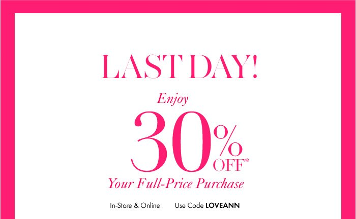LAST DAY! Enjoy 30% Off*  Your Full–Price  Purchase  In–store & Online  Use Code: LOVEANN