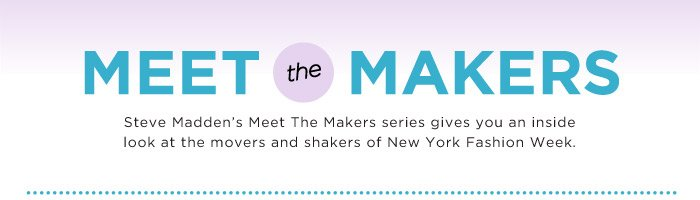 Steve Madden's Meet The Makers series gives you an inside look at the movers and shakers of New York Fashion Week.