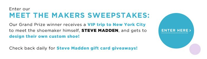 Enter our Meet the Makers Sweepstakes! Our Grand Prize winner receives a VIP trip to New York City to meet the shoemaker himself, STEVE MADDEN, and gets to design their own custom shoe!