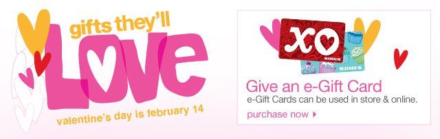 Gifts they'll LOVE Valentine's Day is February 14  Give an e-Gift Card e-Gift Cards can be used in store & online. PURCHASE NOW.