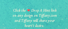 Click the Drop A Hint link on any design on Tiffany.com and Tiffany will share your heart's desire.