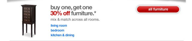 Buy one, get one 30% off furniture.* Mix & match across all rooms.