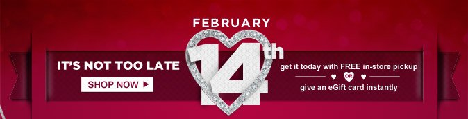 FEBRUARY 14th | IT'S NOT TOO LATE | SHOP NOW | get it today with FREE in-store pickup OR give an eGift card instantly