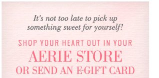 It's not too late to pick up something sweet for yourself! Shop Your Heart Out In Your Aerie Store Or Send An E-Gift Card