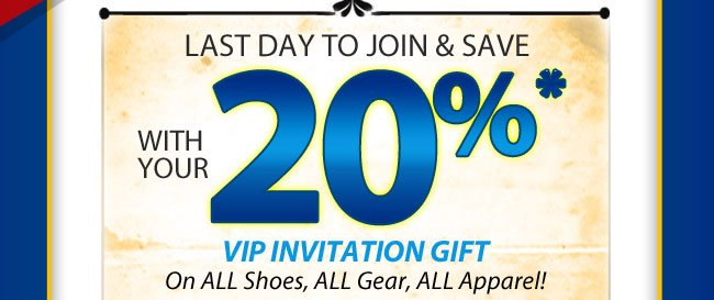 Last Day to Join and Save with your 20% VIP Invitation Gift on All Shoes, All Gear, All Apparel!
