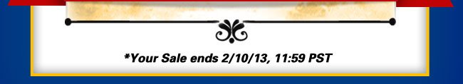 Your Sale ends February 10, 2013, 11:59PST