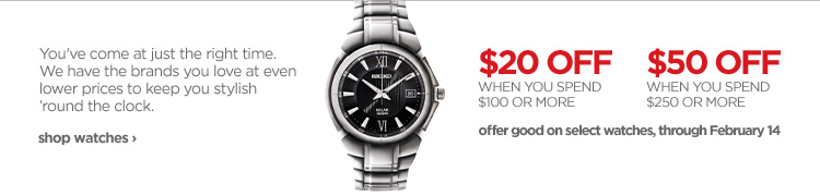 You've come at just the right time. We have the brands you love at  even lower prices to keep you stylish 'round the clock. $20 OFF WHEN YOU  SPEND $100 OR MORE. $50 OFF WHEN YOU SPEND $250 OR MORE. Offer good on  select watches, through February 14. shop watches›