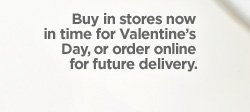 Buy in stores now in time for Valentine's Day, or order online for  future delivery.