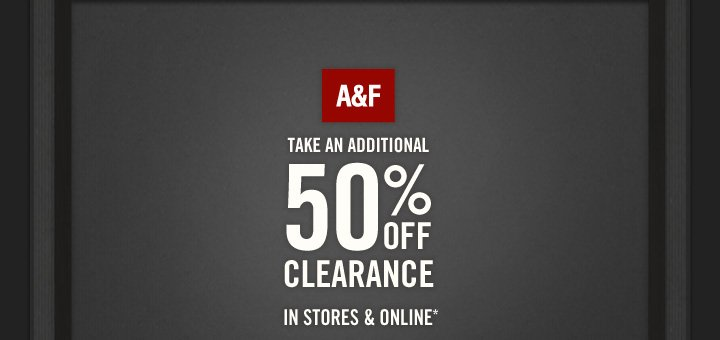 A&F     TAKE AN ADDITIONAL 50% OFF CLEARANCE IN STORES & ONLINE*