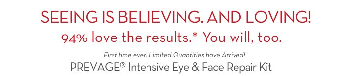 SEEING IS BELIEVING. AND LOVING! 94% love the results.* You will, too. First time ever. Limited Quantities have Arrived! PREVAGE® Intensive Eye & Face Repair Kit.