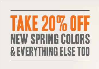 TAKE 20% OFF NEW SPRING COLORS & EVERYTHING ELSE TOO
