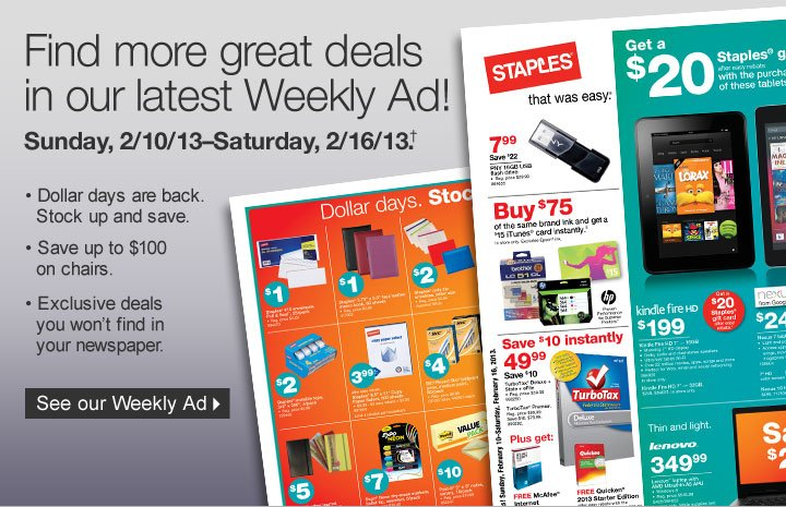 Find more great deals in our  latest Weekly Ad! Sunday, 2/10/13–Saturday, 2/16/13.†  Dollar days are back. Stock up and save. Save up to $100 on chairs.  Exclusive deals you won't find in your newspaper. See our Weekly  Ad.
