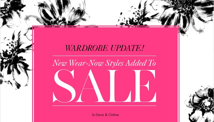 WARDROBE UPDATE!  New Wear–Now Styles Added To  SALE  In–Store & Online