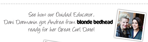 See how our Ouidad Educator, Dani Darmanin got Andrea from blonde bedhead ready for her Great Curl Date!