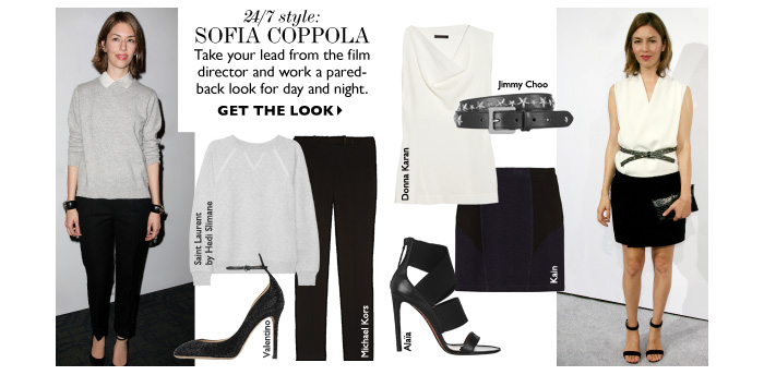24/7 STYLE: Sofia Coppola Take your lead from the film director and work a pared- back look for day and night. GET THE LOOK